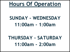Hours Of Operation  SUNDAY - WEDNESDAY    11:00am - 1:00am  THURSDAY - SATURDAY     11:00am - 2:00am